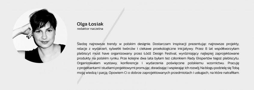 Śledzę najnowsze trendy w polskim designie. Dostarczam inspiracji prezentując najnowsze projekty, relacje z wydarzeń, sylwetki twórców i ciekawe proekologiczne inicjatywy. Przez 8 lat współtworzyłam plebiscyt must have organizowany przez łódź Design Festival, wyróżniający najlepiej zaprojektowane produkty na polskim rynku. Przez kolejne dwa lata byłam też członkiem Rady Ekspertów tegoż plebiscytu. Organizowałam wystawy, konferencje i wydarzenia poświęcone polskiemu wzornictwu. Pracuję z projektantami i studiami projektowymi promując, doradzając i wspierając ich rozwój. Na blogu podzielę się z Tobą moją wiedzą i pasją. Opowiem Ci o dobrze zaprojektowanych przedmiotach i usługach, na które natrafiłam.